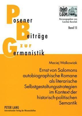 Ernst Von Salomons Autobiographische Romane ALS Literarische Selbstgestaltungsstrategien Im Kontext Der Historisch-Politischen Semantik  by  Maciej Walkowiak