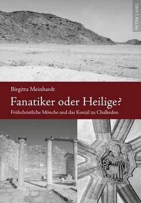 Fanatiker Oder Heilige?: Fruehchristliche Moenche Und Das Konzil Zu Chalkedon Birgitta Meinhardt