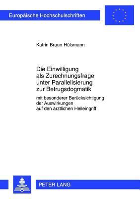 Die Einwilligung ALS Zurechnungsfrage Unter Parallelisierung Zur Betrugsdogmatik: Mit Besonderer Beruecksichtigung Der Auswirkungen Auf Den Aerztlichen Heileingriff  by  Katrin Braun-Huelsmann