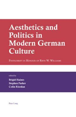 Aesthetics and Politics in Modern German Culture: Festschrift in Honour of Rhys W. Williams Brigid Haines