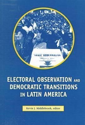 Electoral Observation and Democratic Transitions in Latin America Kevin J. Middlebrook