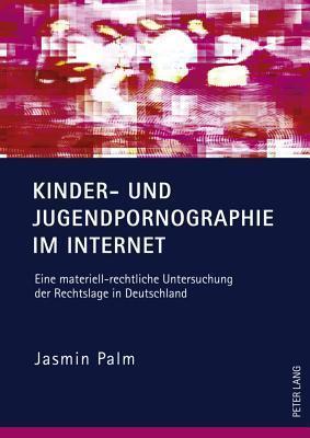 Kinder- Und Jugendpornographie Im Internet: Eine Materiell-Rechtliche Untersuchung Der Rechtslage in Deutschland  by  Jasmin Palm