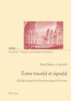 Entre Trace(s) Et Signe(s): Quelques Approches Hermaeneutiques de La Ruine  by  Silvia Fabrizio-Costa