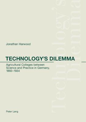 Technologys Dilemma: Agricultural Colleges Between Science and Practice in Germany, 1860-1934  by  Jonathan Harwood