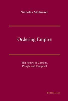 Ordering Empire: The Poetry of Camaoes, Pringle, and Campbell Nicholas Meihuizen