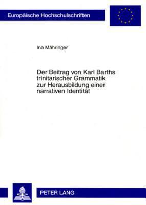 Der Beitrag Von Karl Barths Trinitarischer Grammatik Zur Herausbildung Einer Narrativen Identitaet  by  Ina Maehringer