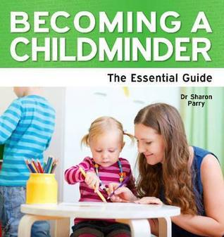 Becoming a Childminder: The Essential Guide. Sharon Parry
