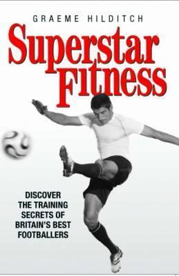Superstar Fitness: Discover the Training Secrets of the Worlds Best Footballers Graeme Hilditch