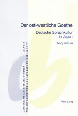 Der Ost-Westliche Goethe: Deutsche Sprachkultur in Japan  by  Naoji Kimura