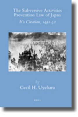 The Subversive Activities Prevention Law of Japan: Its Creation, 1951-52 Cecil H. Uyehara
