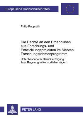 Die Rechte an Den Ergebnissen Aus Forschungs- Und Entwicklungsprojekten Im Siebten Forschungsrahmenprogramm: Unter Besonderer Beruecksichtigung Ihrer Regelung in Konsortialvertraegen  by  Philip Rupprath