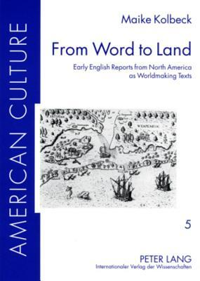From Word to Land: Early English Reports from North America as Worldmaking Texts Maike Bettina Kolbeck
