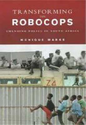 Transforming the Robocops: Changing Police in South Africa  by  Monique Marks