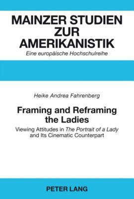 Framing and Reframing the Ladies: Viewing Attitudes in the Portrait of a Lady and Its Cinematic Counterpart Heike Andrea Fahrenberg