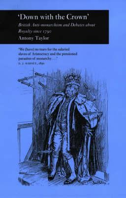 Down with the Crown: British Anti-Monarchism and Debates about Royalty Since 1790  by  Antony Taylor