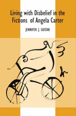 Living with Disbelief in the Fictions of Angela Carter  by  Jennifer J. Gustar