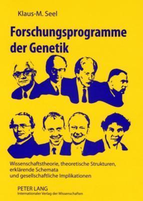 Forschungsprogramme Der Genetik: Wissenschaftstheorie, Theoretische Strukturen, Erklaerende Schemata Und Gesellschaftliche Implikationen Klaus-M Seel
