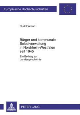 Buerger Und Kommunale Selbstverwaltung in Nordrhein-Westfalen Seit 1945: Ein Beitrag Zur Landesgeschichte  by  Rudolf Arend