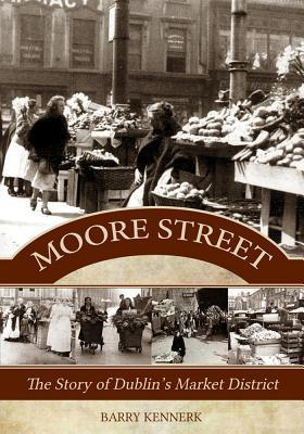 Moore Street: The Story of Dublins Market District  by  Barry Kennerk