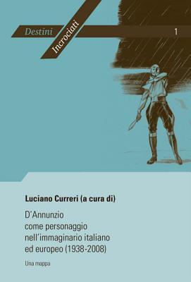 DAnnunzio Come Personaggio Nellimmaginario Italiano Ed Europeo (1938-2008): Una Mappa. Atti del Convegno Internazionale Di Liege (19-20 Febbraio 2008) Organizzato Da Luciano Curreri Luciano Curreri