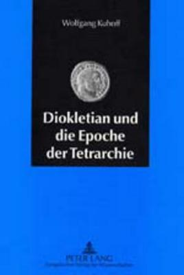 Diokletian Und Die Epoche Der Tetrarchie: Das Roemische Reich Zwischen Krisenbewaeltigung Und Neuaufbau (284-313 N. Chr.) Wolfgang Kuhoff