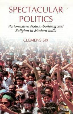 Spectacular Politics: Performative Nation-building and Religion in Modern India  by  Clemens Six