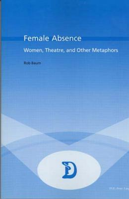 Female Absence: Women, Theatre, And Other Metaphors  by  Rob Baum