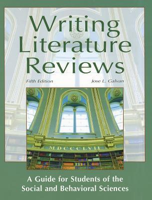 Writing Literature Reviews: A Guide for Students of the Social and Behavioral Sciences  by  José L. Galvan