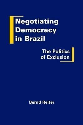 Negotiating Democracy in Brazil: The Politics of Exclusion Bernd Reiter