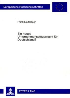 Ein Neues Unternehmenssteuerrecht Fuer Deutschland?: Fehlende Rechtsformneutralitaet Der Unternehmensbesteuerung Und Allgemeiner Gleichheitssatz Frank Lauterbach