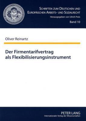 Der Firmentarifvertrag ALS Flexibilisierungsinstrument: Unter Besonderer Beruecksichtigung Des Sogenannten Tariflichen Sozialplans  by  Oliver Reinartz