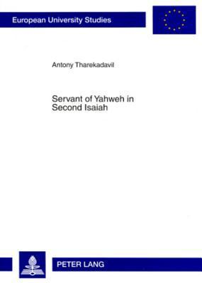 Servant of Yahweh in Second Isaiah: Isaianic Servant Passages in Their Literary and Historical Context Antony Tharekadavil