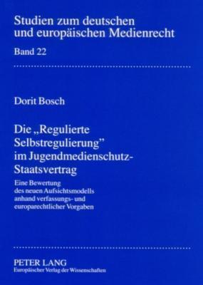 Die -Regulierte Selbstregulierung- Im Jugendmedienschutz-Staatsvertrag: Eine Bewertung Des Neuen Aufsichtsmodells Anhand Verfassungs- Und Europarechtlicher Vorgaben  by  Dorit Bosch