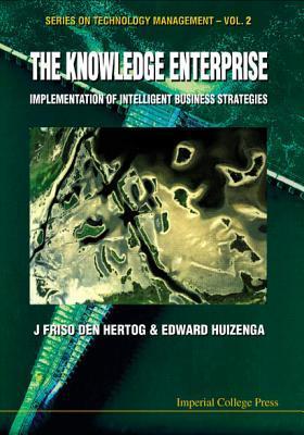 The Knowledge Enterprise: Implementation of Intelligent Business Strategies (Series on Technology Management) J. Friso Den Hertog