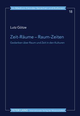 Zeit-Raeume - Raum-Zeiten: Gedanken Ueber Raum Und Zeit in Den Kulturen  by  Lutz Goetze