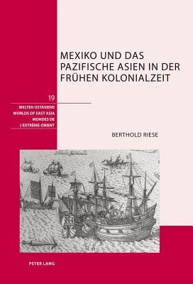 Mexiko Und Das Pazifische Asien in Der Fruehen Kolonialzeit Berthold Riese