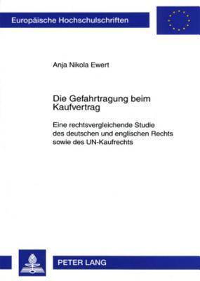 Die Gefahrtragung Beim Kaufvertrag: Eine Rechtsvergleichende Studie Des Deutschen Und Englischen Rechts Sowie Des Un-Kaufrechts Anja Nikola Ewert