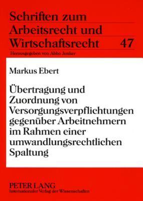 Uebertragung Und Zuordnung Von Versorgungsverpflichtungen Gegenueber Arbeitnehmern Im Rahmen Einer Umwandlungsrechtlichen Spaltung Markus Ebert