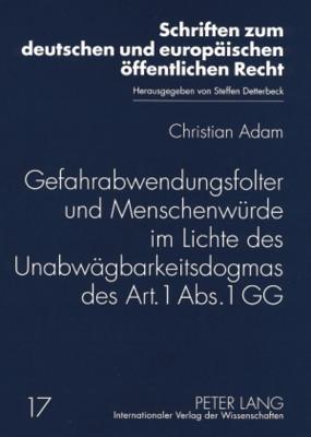 Gefahrabwendungsfolter Und Menschenwuerde Im Lichte Des Unabwaegbarkeitsdogmas Des Art. 1 ABS. 1 Gg Christian Adam