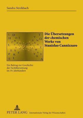 Die Uebersetzungen Der Chemischen Werke Von Stanislao Cannizzaro: Ein Beitrag Zur Geschichte Der Fachuebersetzung Im 19. Jahrhundert Sandra Strohbach