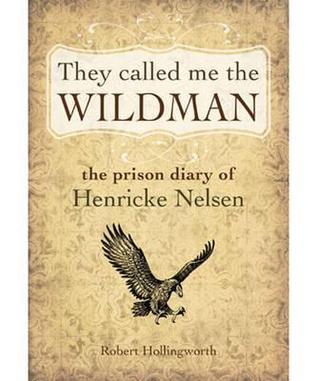 They Called Me the Wildman: The Prison Diary of Henricke Nelsen  by  Robert Hollingworth