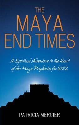 The Maya End Times: A Spiritual Adventure to the Heart of the Maya Prophecies for 2012 Patricia Mercier