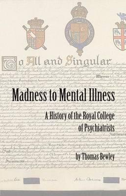 Madness to Mental Illness: A History of the Royal College of Psychiatrists and Its Predecessors Thomas Bewley