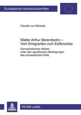 Walter Arthur Berendsohn - Vom Emigranten Zum Exilforscher: Germanistisches Wirken Unter Den Spezifischen Bedingungen Des Schwedischen Exils Claudia Von Mickwitz