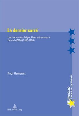 Le Dernier Carre: Les Charbonniers Belges, Libres Entrepreneurs Face a la Ceca (1950-1959) Roch Hannecart