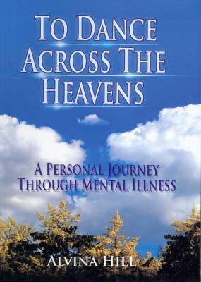 To Dance Across the Heavens: A Personal Journey Through Mental Illness  by  Alvina Hill