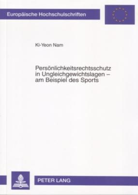 Persoenlichkeitsrechtsschutz in Ungleichgewichtslagen - Am Beispiel Des Sports  by  Ki-Yeon Nam