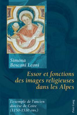 Essor Et Fonctions Des Images Religieuses Dans Les Alpes: LExemple de LAncien Diocese de Coire (1150-1530 Env.) Simona Boscani Leoni