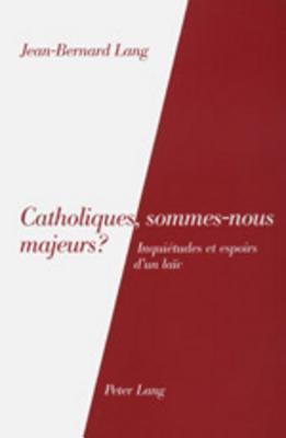 Catholiques, Sommes-Nous Majeurs?: Inquietudes Et Espoirs DUn Laic Jean-Bernard Lang