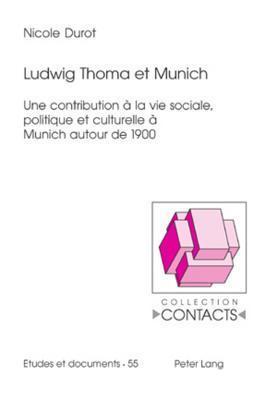 Ludwig Thoma Et Munich: Une Contribution a la Vie Sociale, Politique Et Culturelle a Munich Autour de 1900  by  Nicole Durot